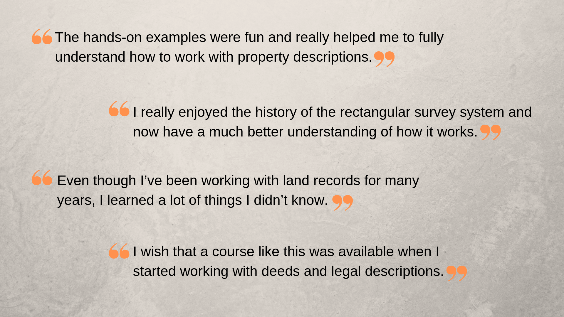 """I really enjoyed the history of the rectangular survey system and now have a much better understanding of how it works."" ""The hands-on examples were fun and really helped me to fully understand how to work with property descriptions.""  Even though I've been working with land records for many years, I learned a lot of things I didn't know."" ""I wish that a course like this was available when I started working with deeds and legal descriptions."""